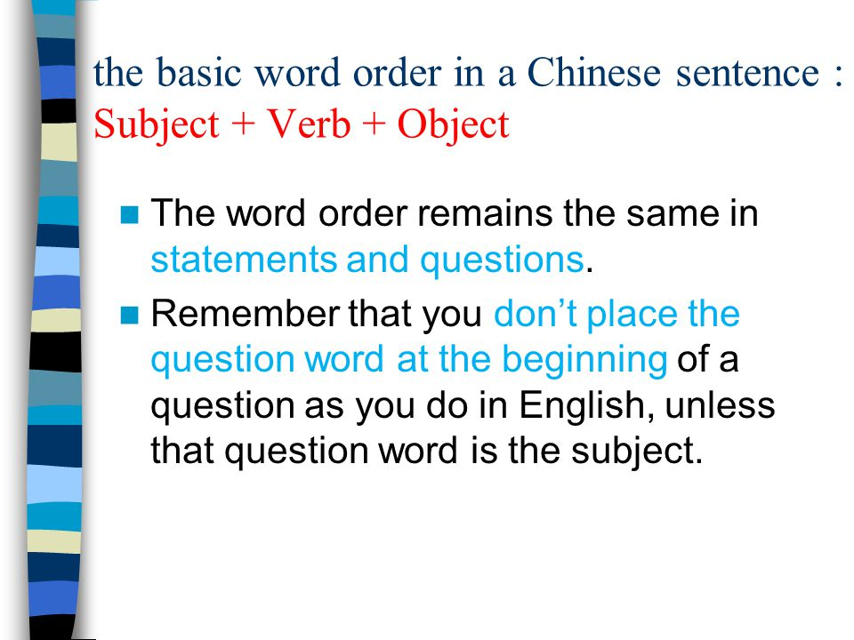 the basic word order in a Chinese sentence : Subject + Verb + Object