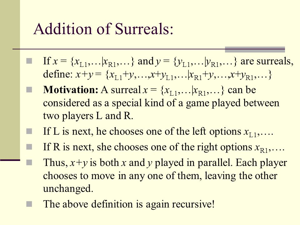 Addition of Surreals: If x = {xL1,…|xR1,…} and y = {yL1,…|yR1,…} are surreals, define: x+y = {xL1+y,…,x+yL1,…|xR1+y,…,x+yR1,…}