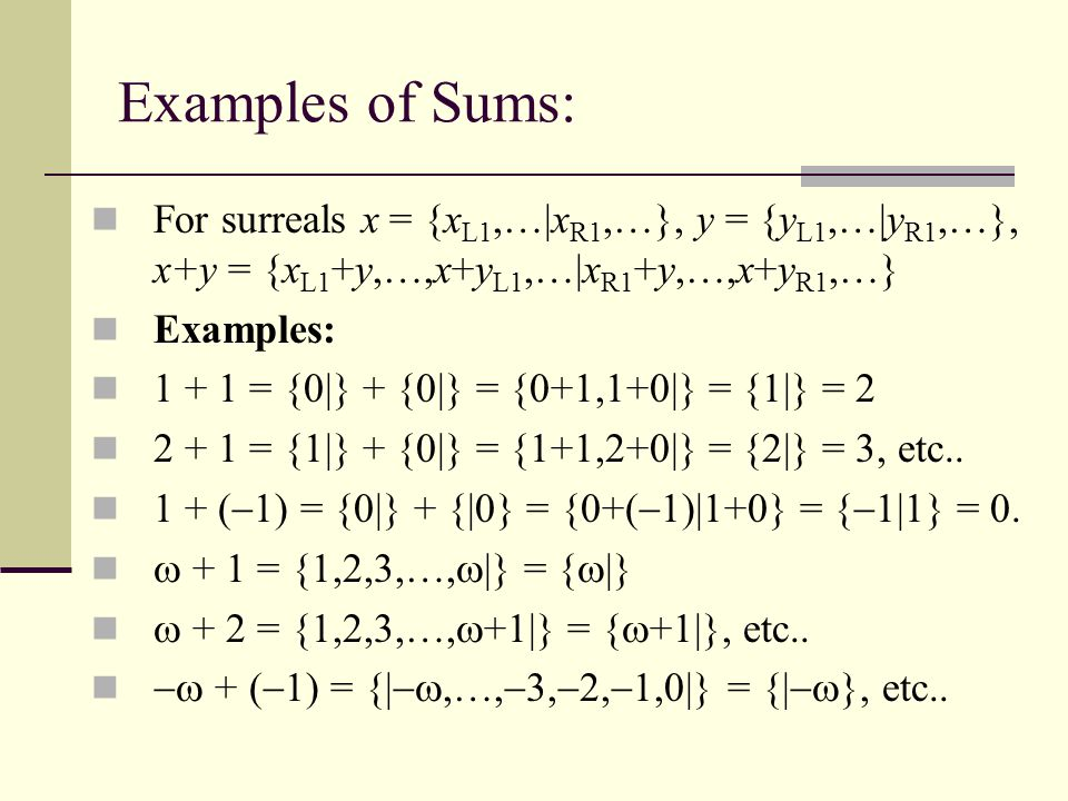 Examples of Sums: For surreals x = {xL1,…|xR1,…}, y = {yL1,…|yR1,…}, x+y = {xL1+y,…,x+yL1,…|xR1+y,…,x+yR1,…}