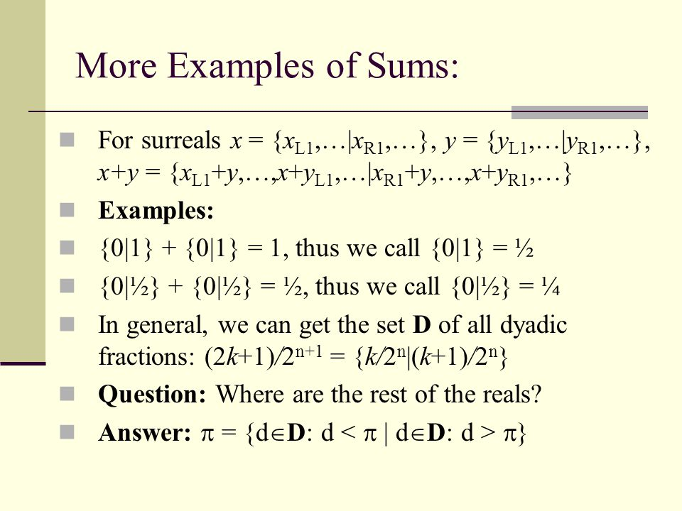More Examples of Sums: For surreals x = {xL1,…|xR1,…}, y = {yL1,…|yR1,…}, x+y = {xL1+y,…,x+yL1,…|xR1+y,…,x+yR1,…}