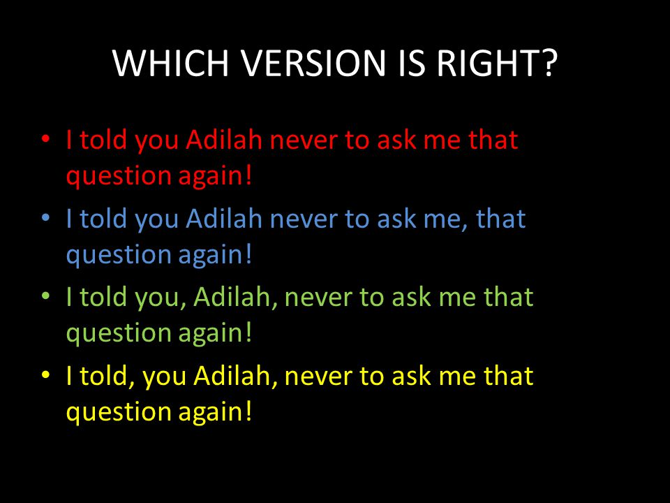 WHICH VERSION IS RIGHT I told you Adilah never to ask me that question again! I told you Adilah never to ask me, that question again!