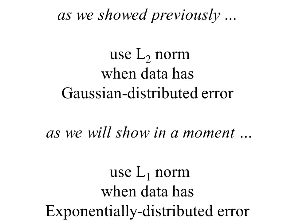 as we showed previously … use L2 norm when data has Gaussian-distributed error as we will show in a moment … use L1 norm when data has Exponentially-distributed error