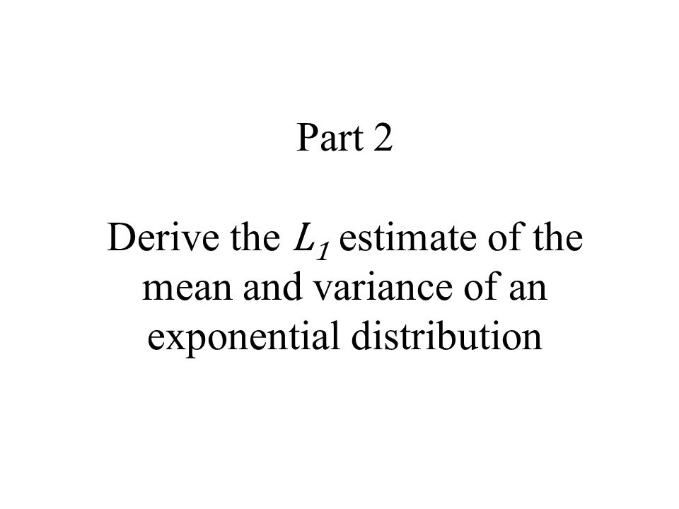 Part 2 Derive the L1 estimate of the mean and variance of an exponential distribution