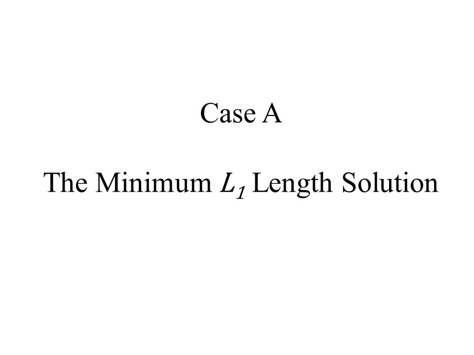 Case A The Minimum L1 Length Solution