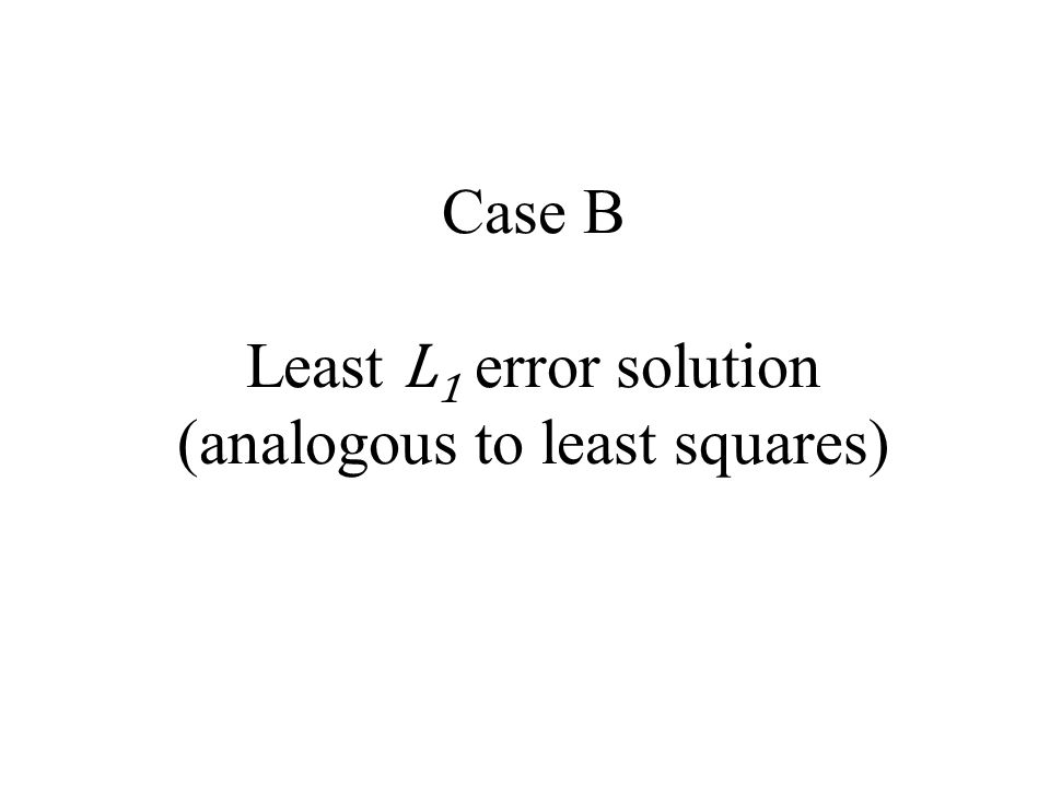 Case B Least L1 error solution (analogous to least squares)