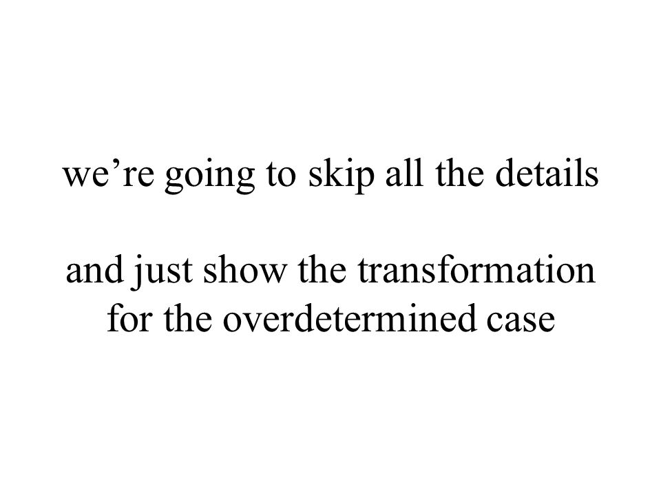 we're going to skip all the details and just show the transformation for the overdetermined case