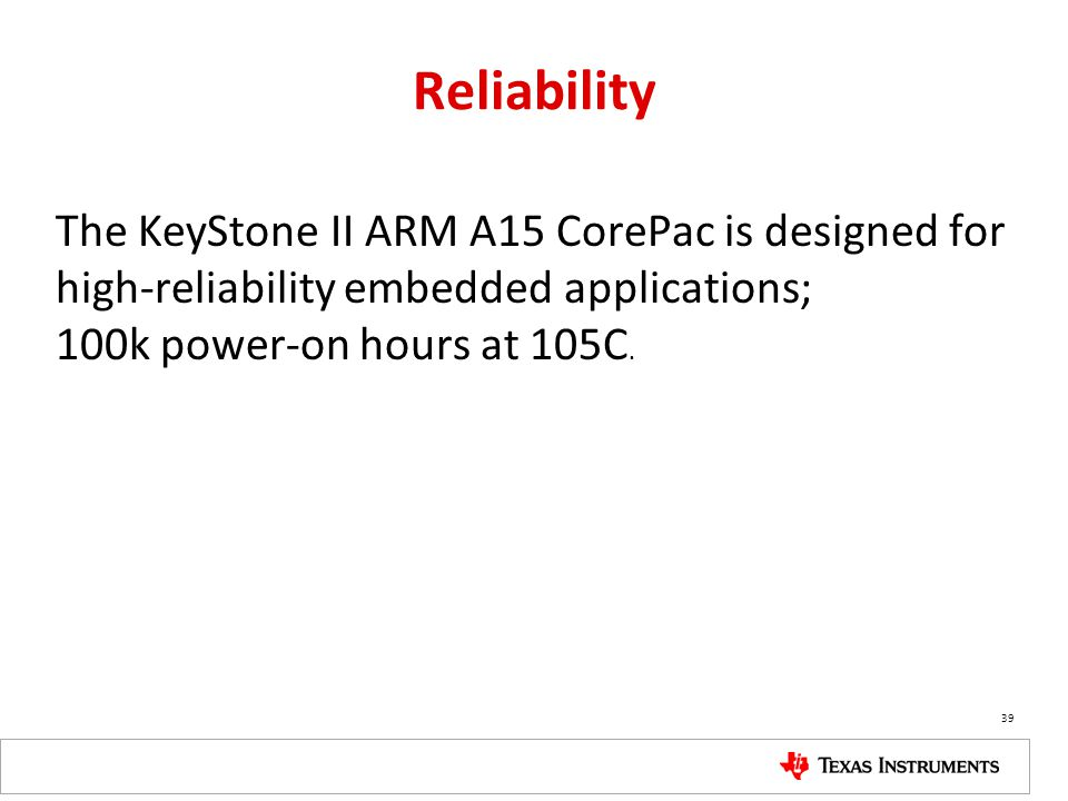 Reliability The KeyStone II ARM A15 CorePac is designed for high-reliability embedded applications; 100k power-on hours at 105C.