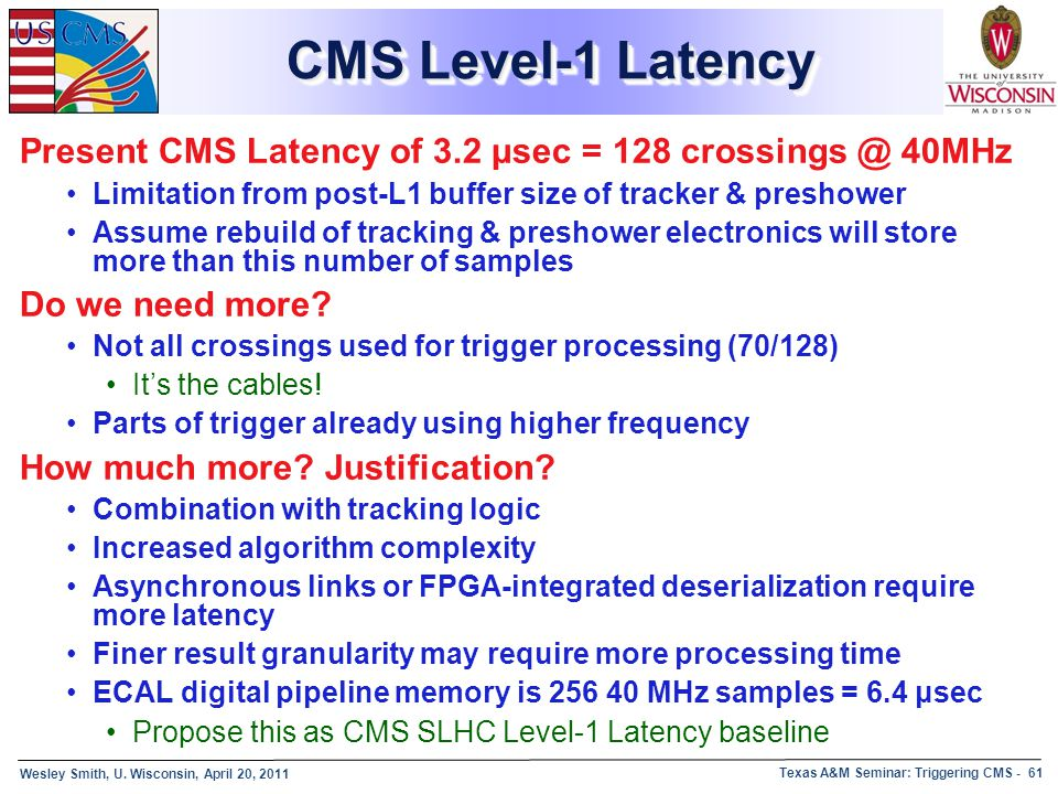 CMS Level-1 Latency Present CMS Latency of 3.2 μsec = 128 crossings @ 40MHz. Limitation from post-L1 buffer size of tracker & preshower.