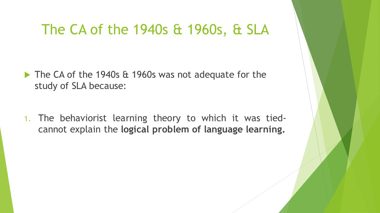 The CA of the 1940s & 1960s, & SLA The CA of the 1940s & 1960s was not adequate for the study of SLA because:
