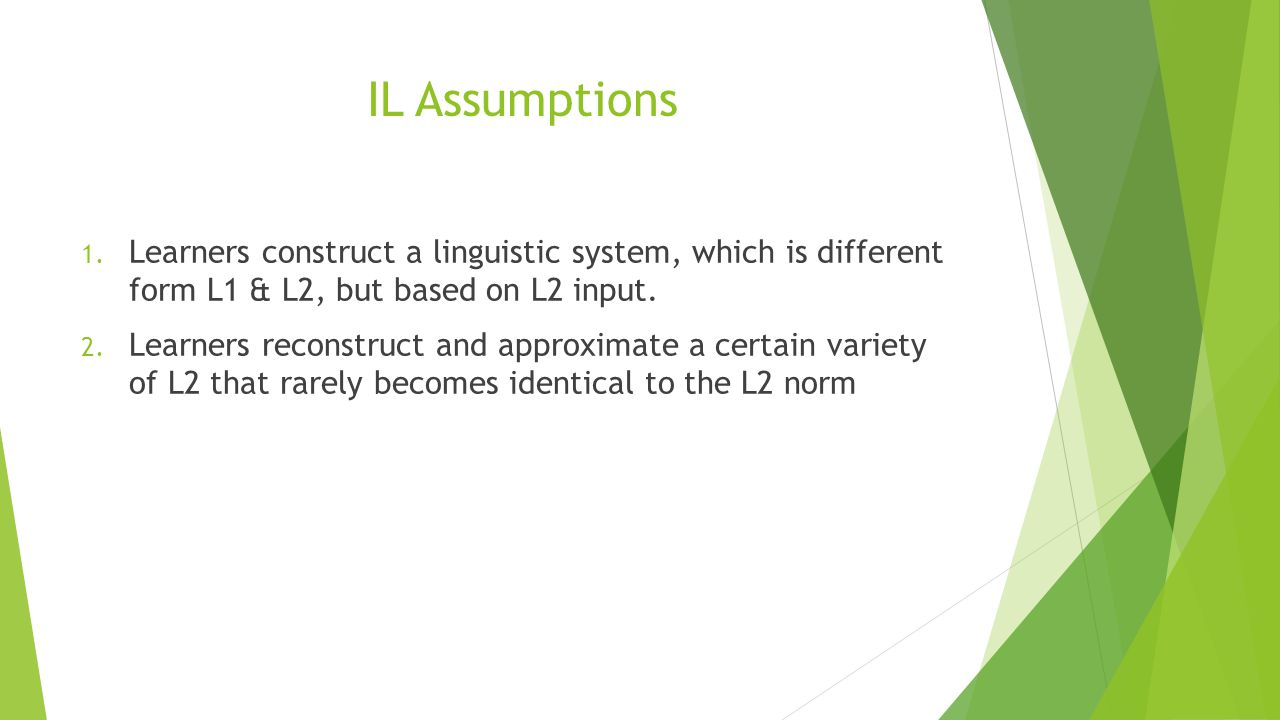 IL Assumptions Learners construct a linguistic system, which is different form L1 & L2, but based on L2 input.