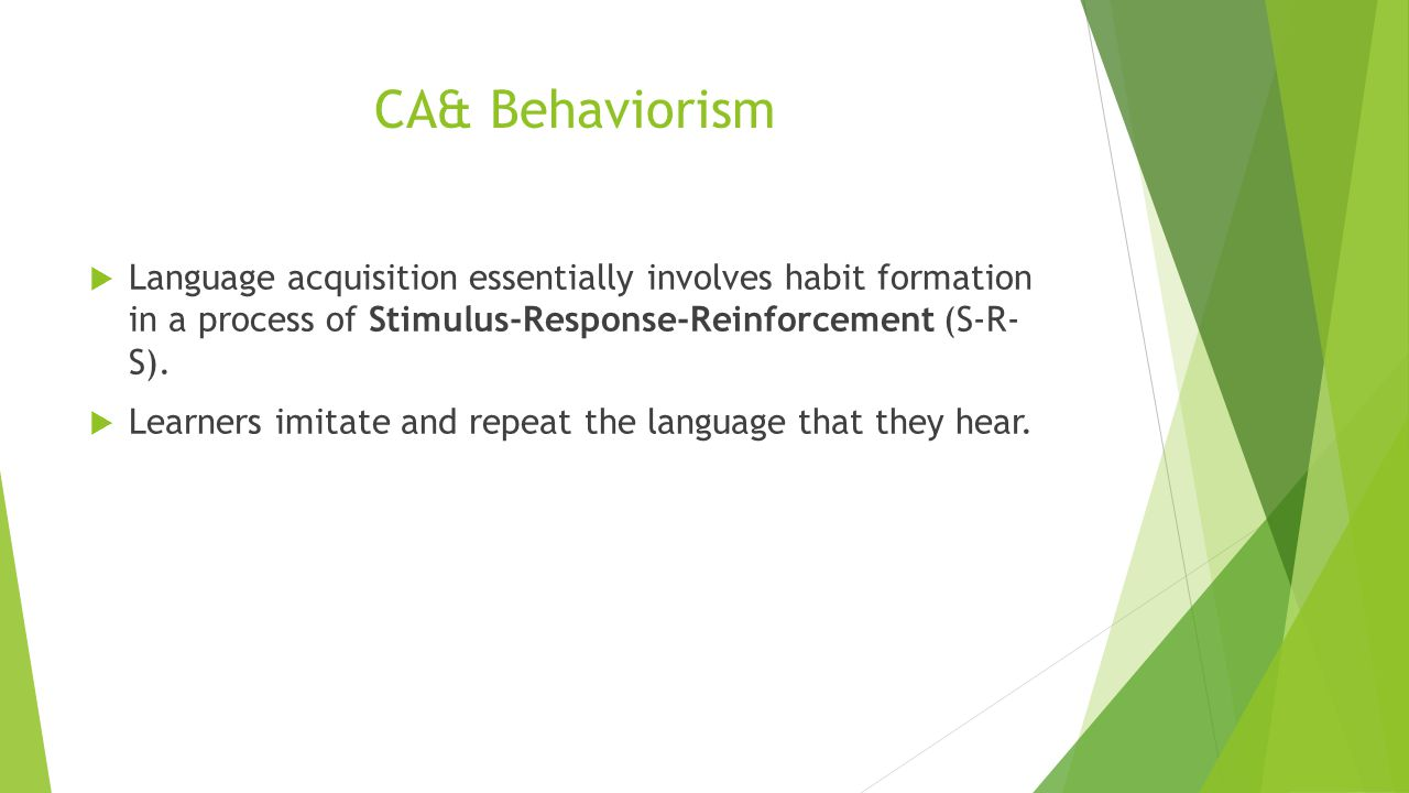 CA &Behaviorism Language acquisition essentially involves habit formation in a process of Stimulus-Response-Reinforcement (S-R- S).