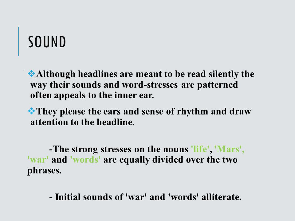 Sound . Although headlines are meant to be read silently the way their sounds and word-stresses are patterned often appeals to the inner ear.