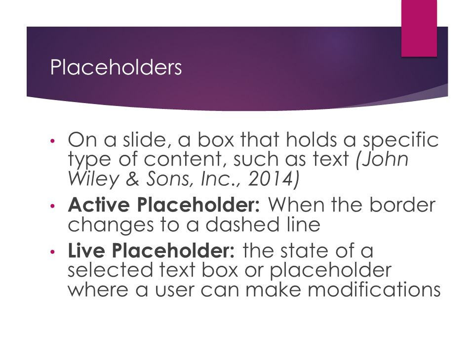 Placeholders On a slide, a box that holds a specific type of content, such as text (John Wiley & Sons, Inc., 2014)