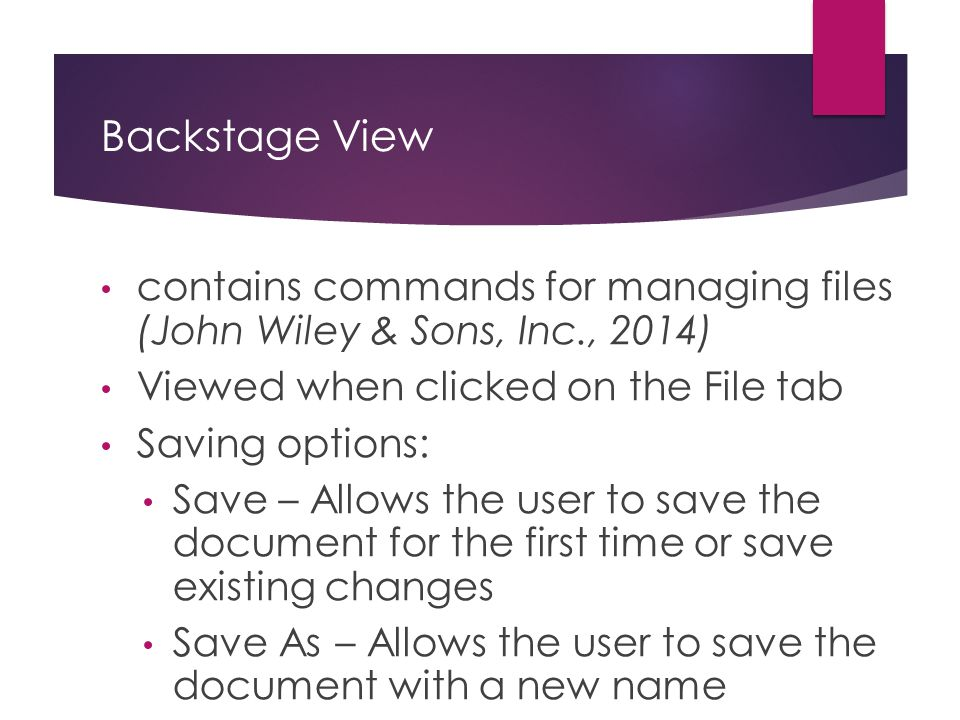 Backstage View contains commands for managing files (John Wiley & Sons, Inc., 2014) Viewed when clicked on the File tab.
