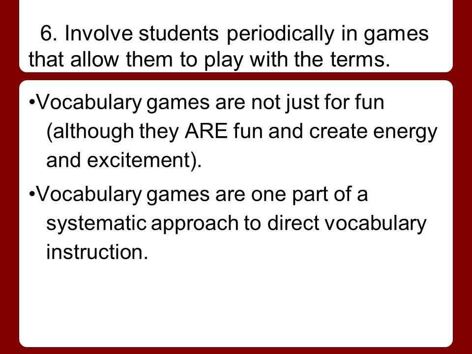 6. Involve students periodically in games that allow them to play with the terms.