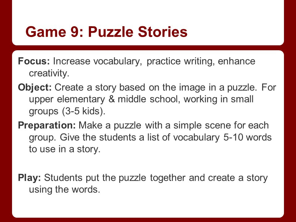 Game 9: Puzzle Stories Focus: Increase vocabulary, practice writing, enhance creativity.
