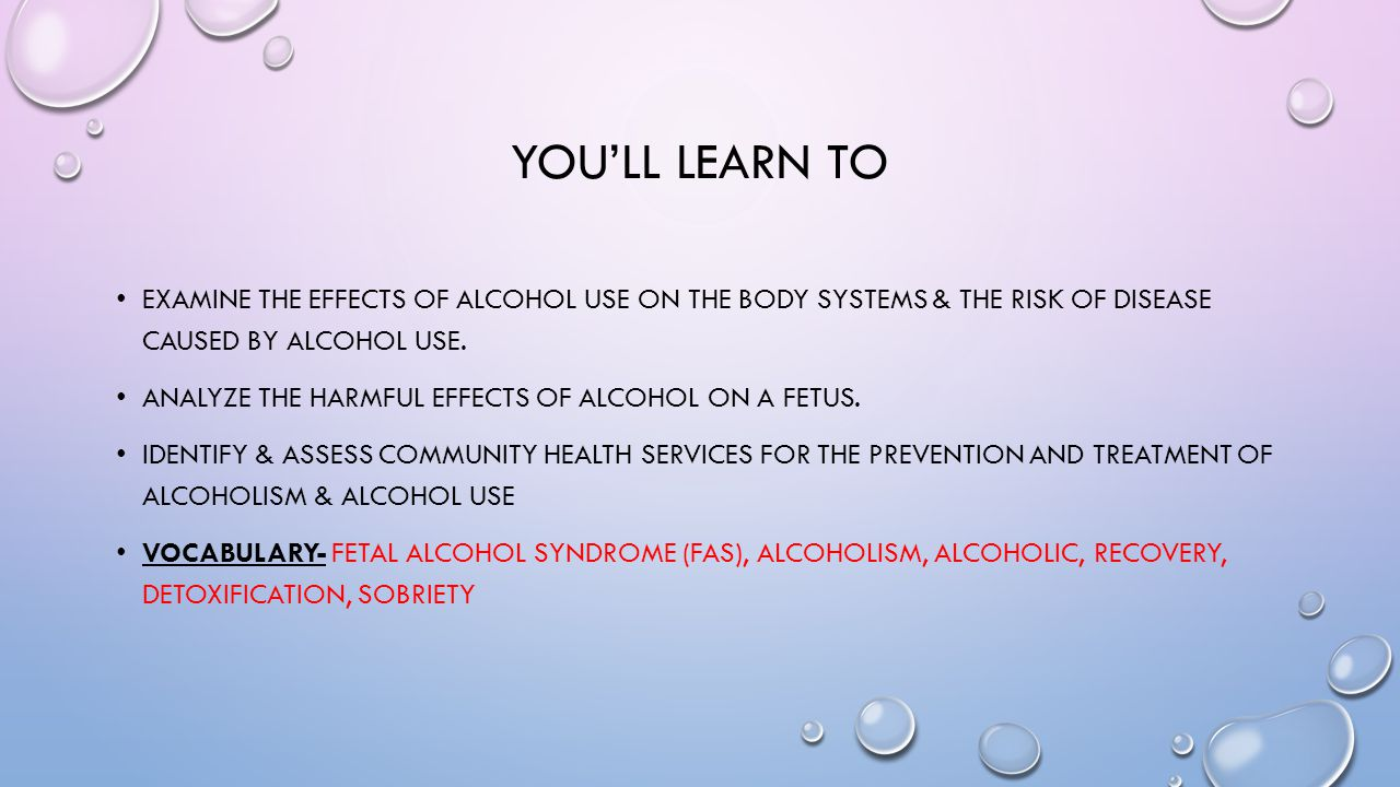 You'll learn to Examine the effects of alcohol use on the body systems & the risk of disease caused by alcohol use.