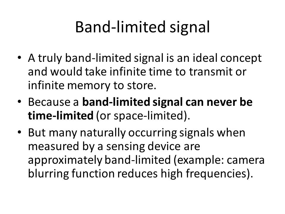 Band-limited signal A truly band-limited signal is an ideal concept and would take infinite time to transmit or infinite memory to store.