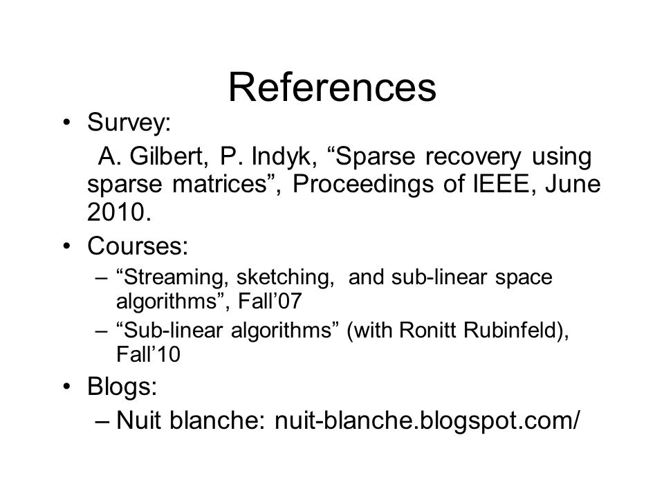 References Survey: A. Gilbert, P. Indyk, Sparse recovery using sparse matrices , Proceedings of IEEE, June 2010.