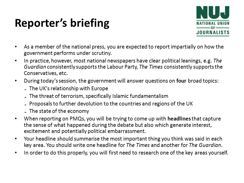 Reporter's briefing As a member of the national press, you are expected to report impartially on how the government performs under scrutiny.