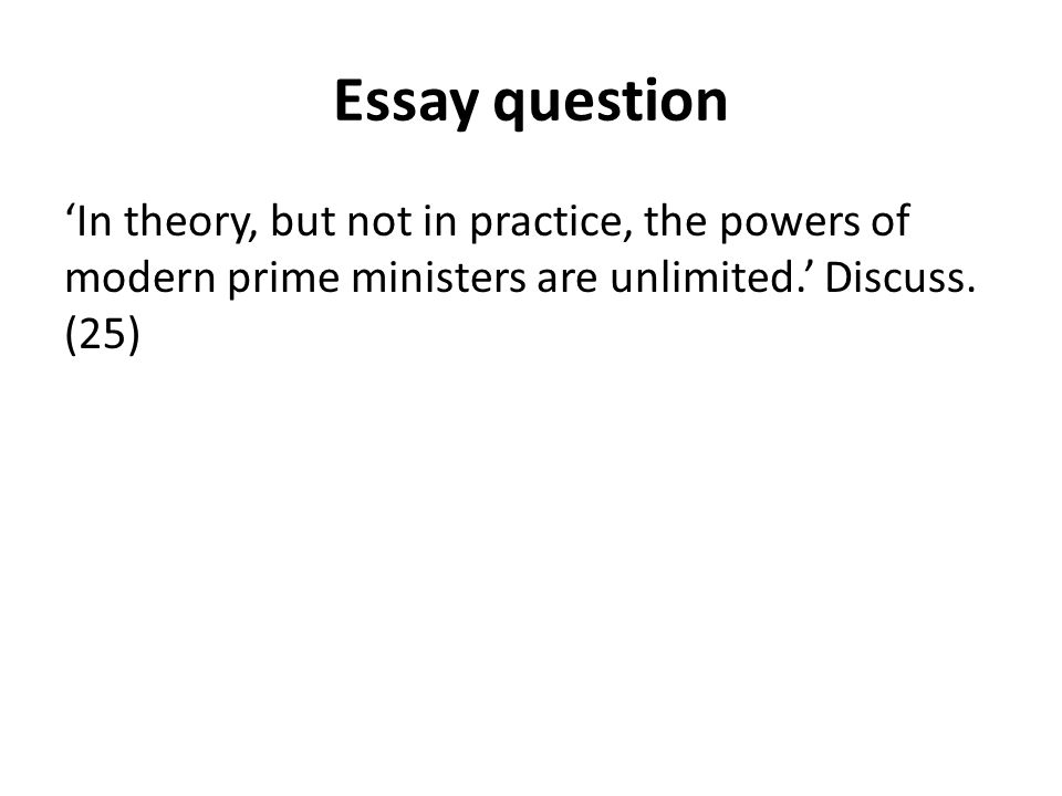 Essay question 'In theory, but not in practice, the powers of modern prime ministers are unlimited.' Discuss.