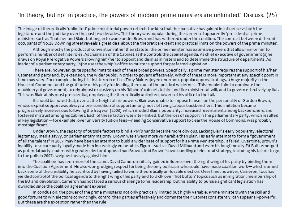 'In theory, but not in practice, the powers of modern prime ministers are unlimited.' Discuss. (25)