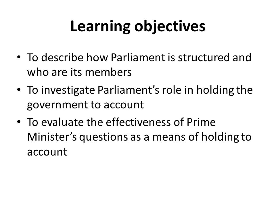 Learning objectives To describe how Parliament is structured and who are its members.