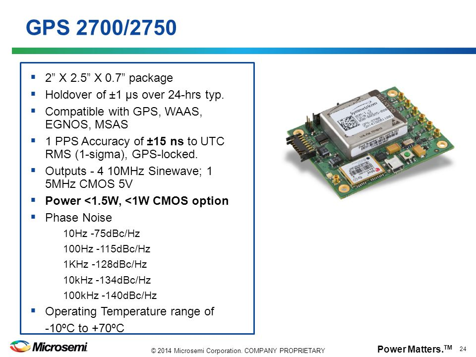 GPS 2700/2750 2 X 2.5 X 0.7 package. Holdover of ±1 µs over 24-hrs typ. Compatible with GPS, WAAS, EGNOS, MSAS.
