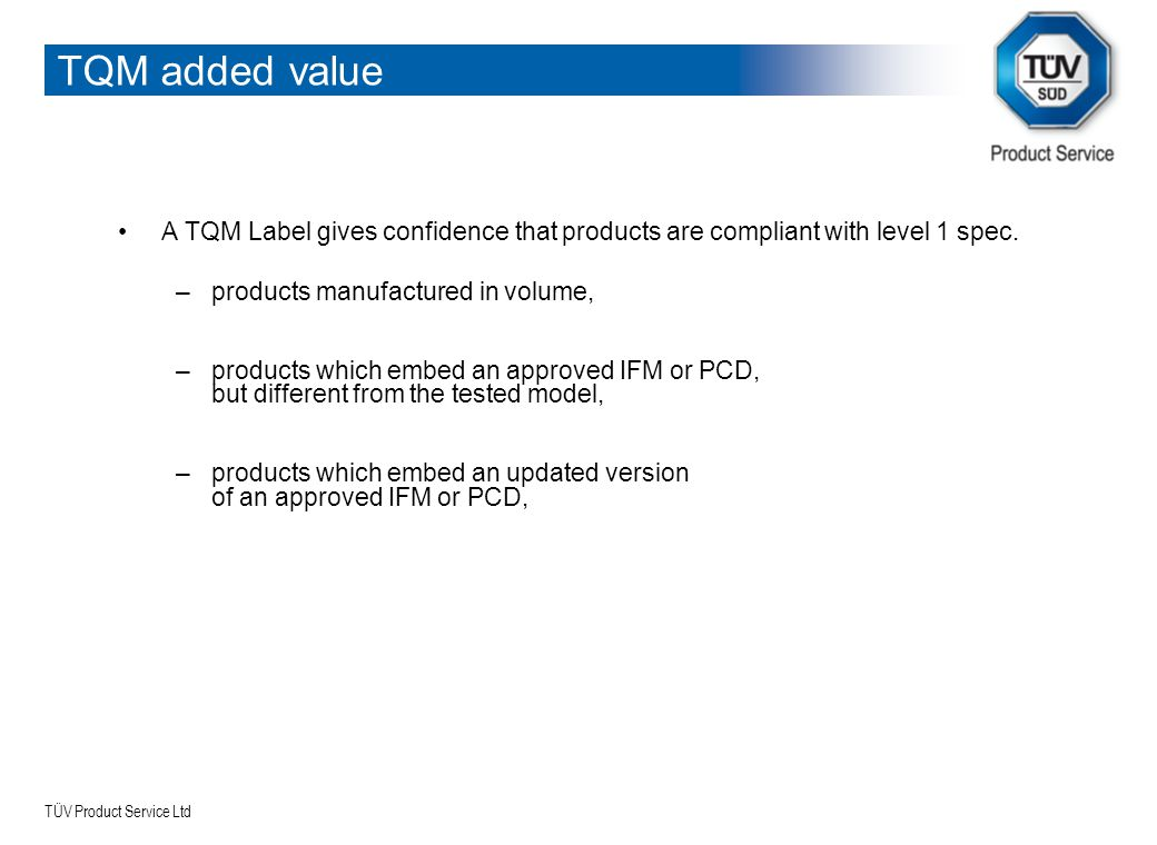 TQM added value A TQM Label gives confidence that products are compliant with level 1 spec. products manufactured in volume,