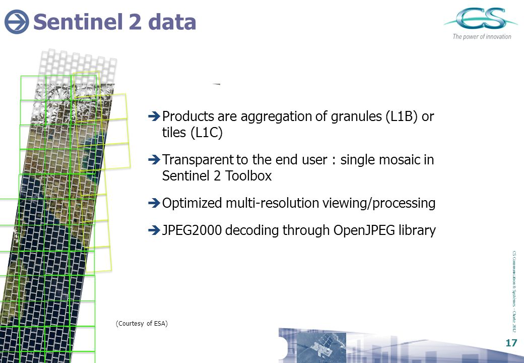 Sentinel 2 data Products are aggregation of granules (L1B) or tiles (L1C) Transparent to the end user : single mosaic in Sentinel 2 Toolbox.