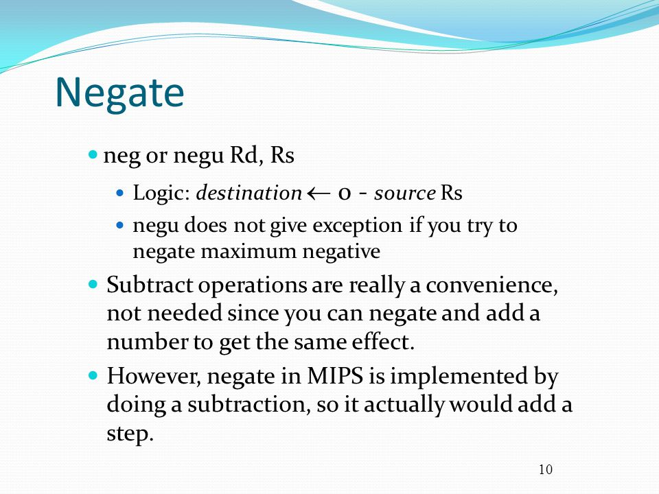 Negate neg or negu Rd, Rs. Logic: destination  0 - source Rs. negu does not give exception if you try to negate maximum negative.