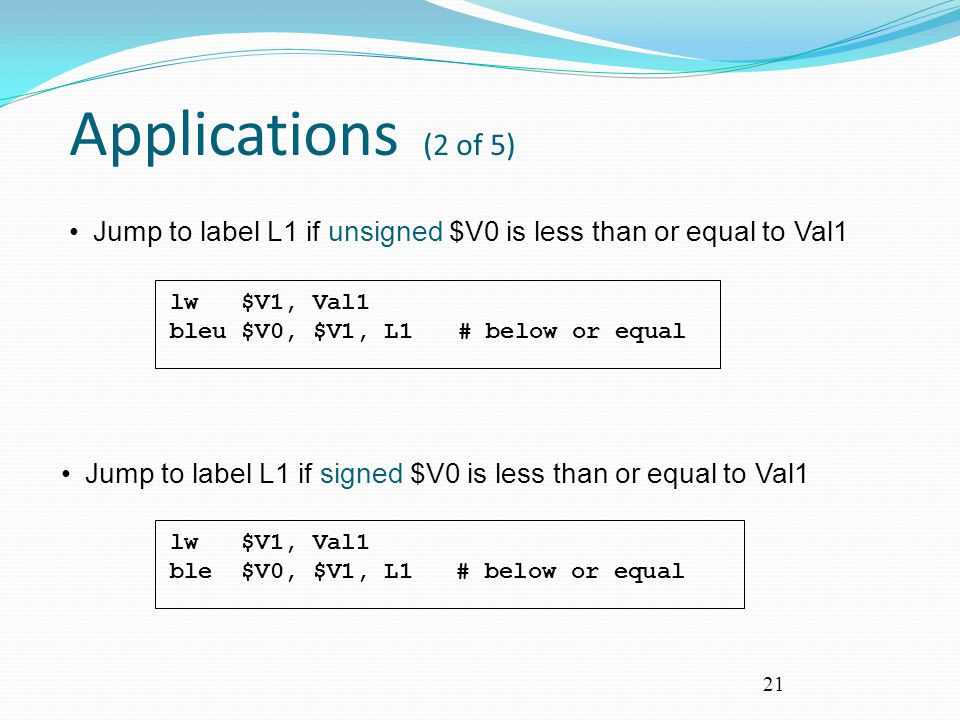Applications (2 of 5) lw $V1, Val1. bleu $V0, $V1, L1 # below or equal. Jump to label L1 if unsigned $V0 is less than or equal to Val1.