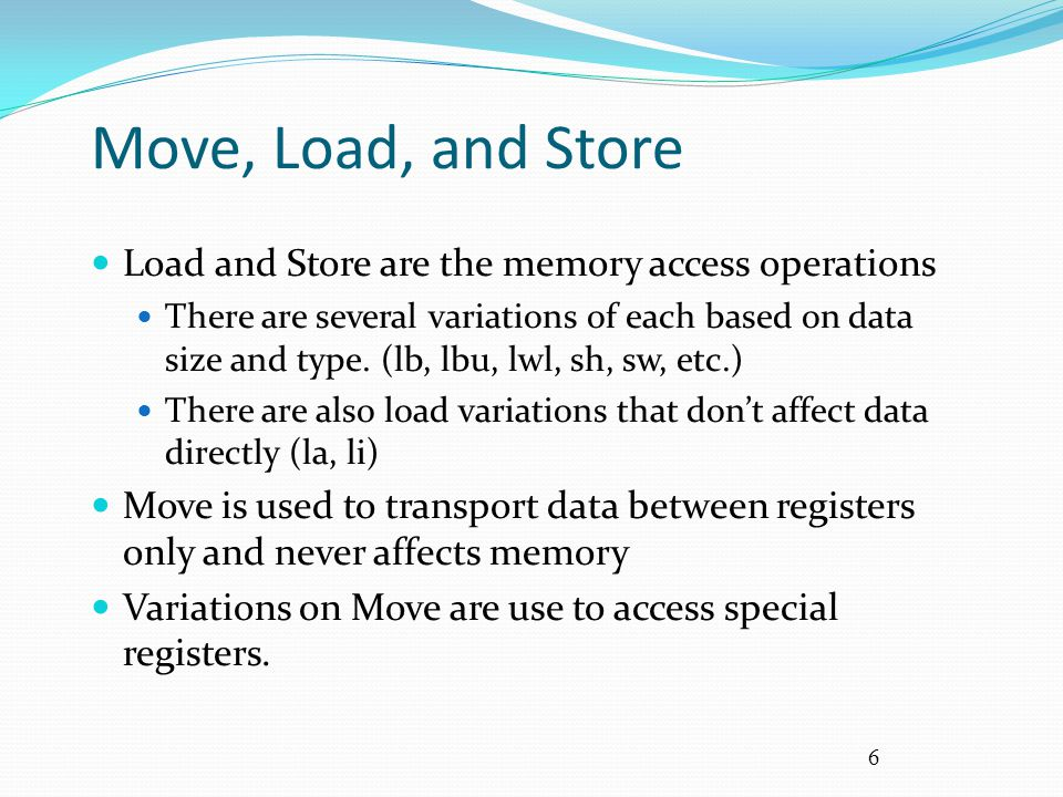 Move, Load, and Store Load and Store are the memory access operations