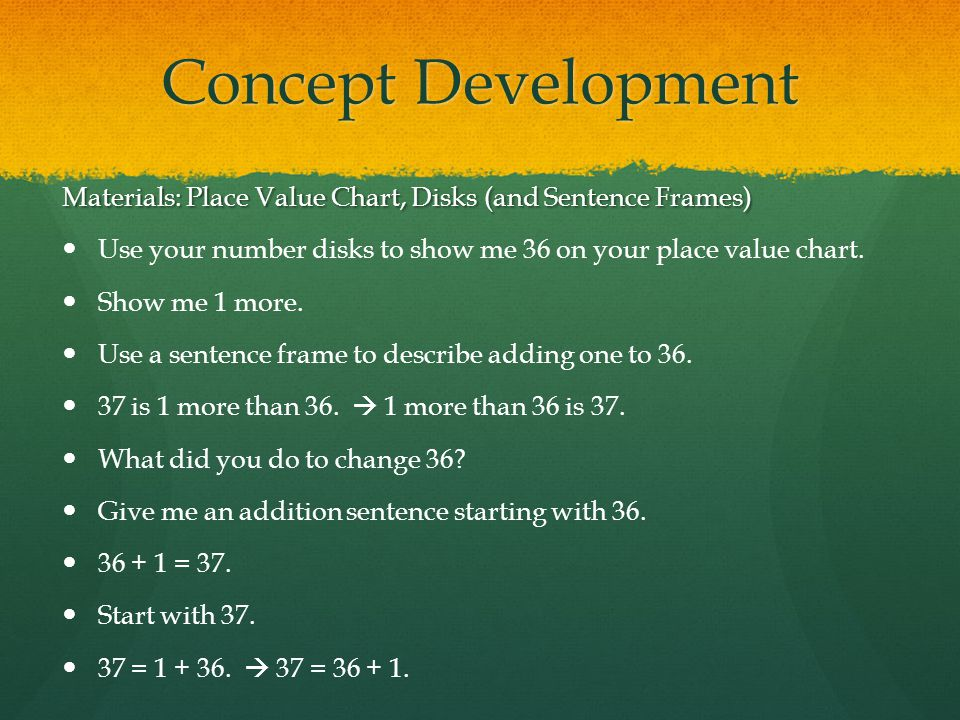 Concept Development Materials: Place Value Chart, Disks (and Sentence Frames) Use your number disks to show me 36 on your place value chart.