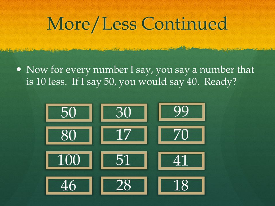 More/Less Continued Now for every number I say, you say a number that is 10 less. If I say 50, you would say 40. Ready