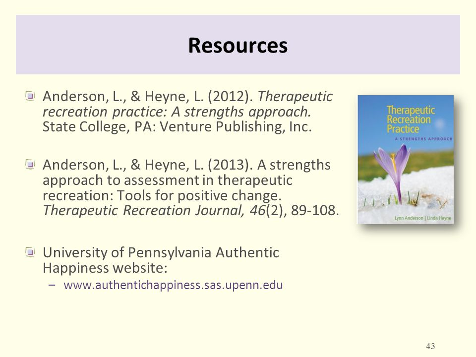 Resources Anderson, L., & Heyne, L. (2012). Therapeutic recreation practice: A strengths approach. State College, PA: Venture Publishing, Inc.