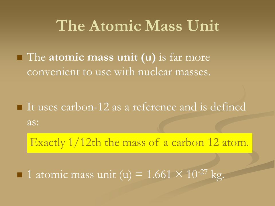 The Atomic Mass Unit The atomic mass unit (u) is far more convenient to use with nuclear masses.