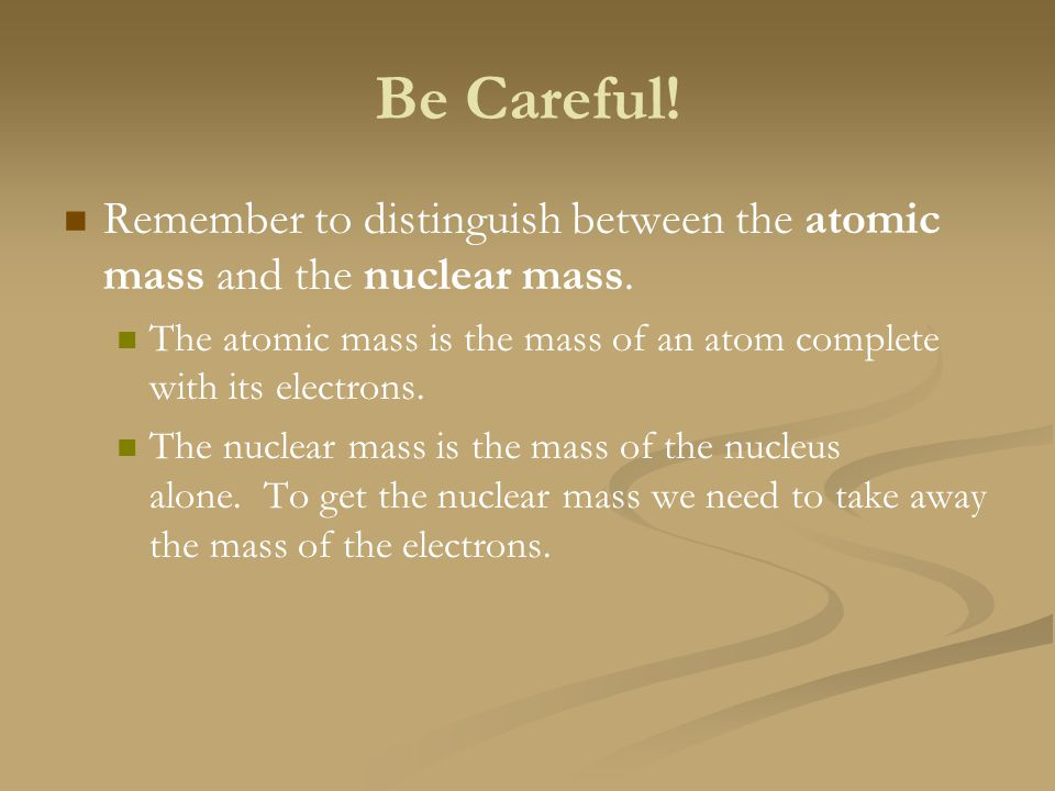 Be Careful! Remember to distinguish between the atomic mass and the nuclear mass.