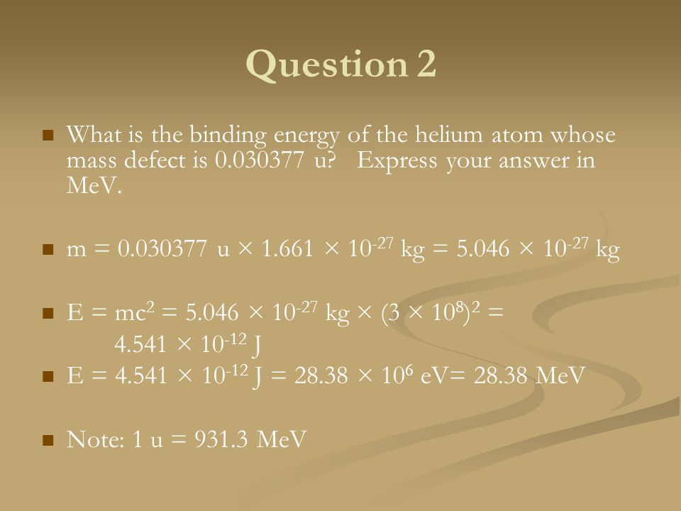 Question 2 What is the binding energy of the helium atom whose mass defect is 0.030377 u Express your answer in MeV.