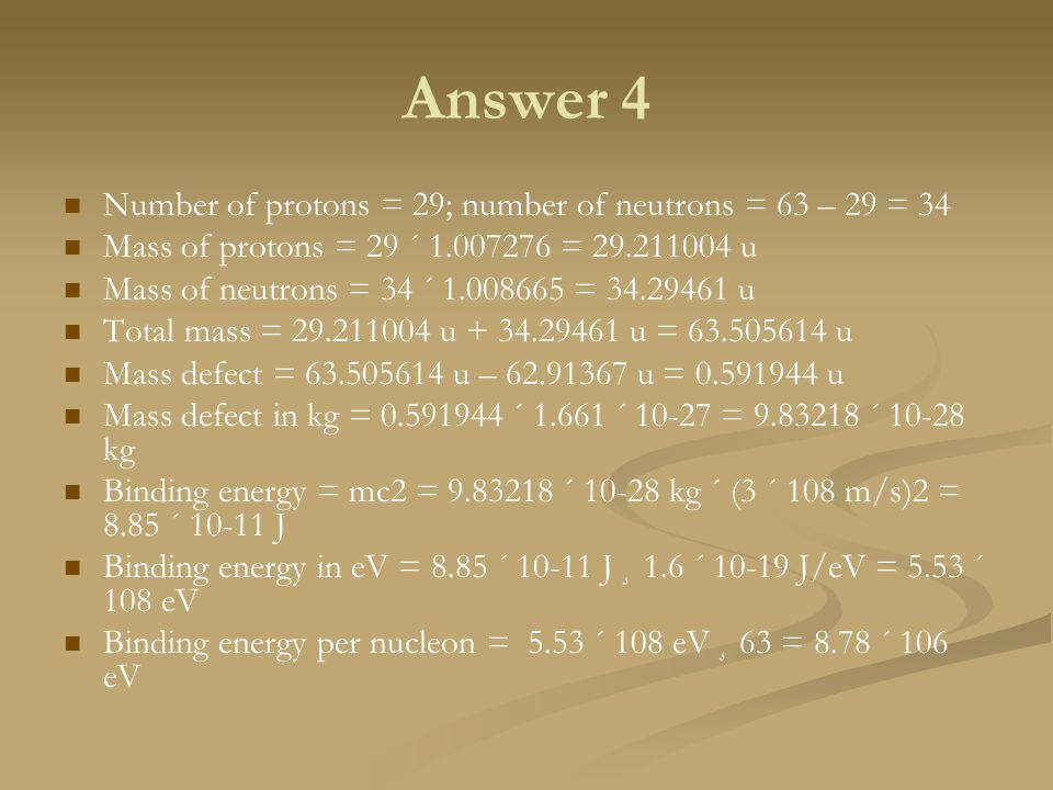 Answer 4 Number of protons = 29; number of neutrons = 63 – 29 = 34