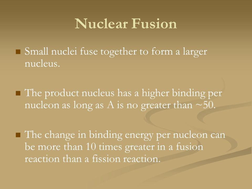 Nuclear Fusion Small nuclei fuse together to form a larger nucleus.