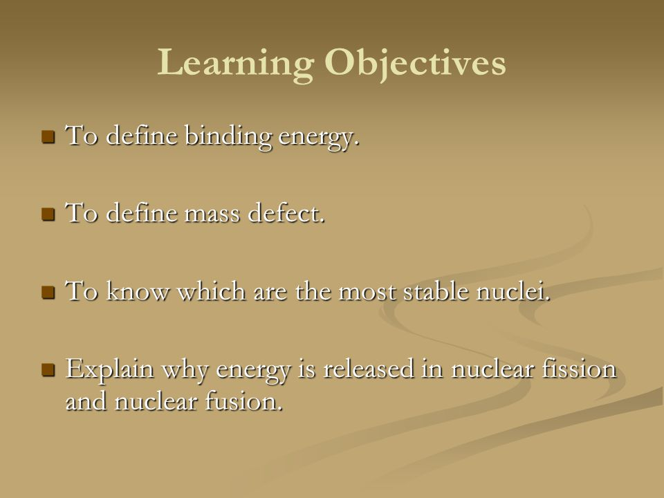 Learning Objectives To define binding energy. To define mass defect.