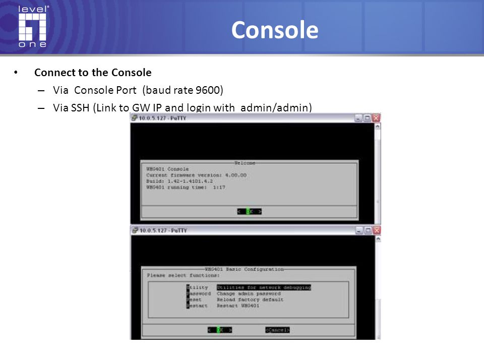 Console Connect to the Console Via Console Port (baud rate 9600)