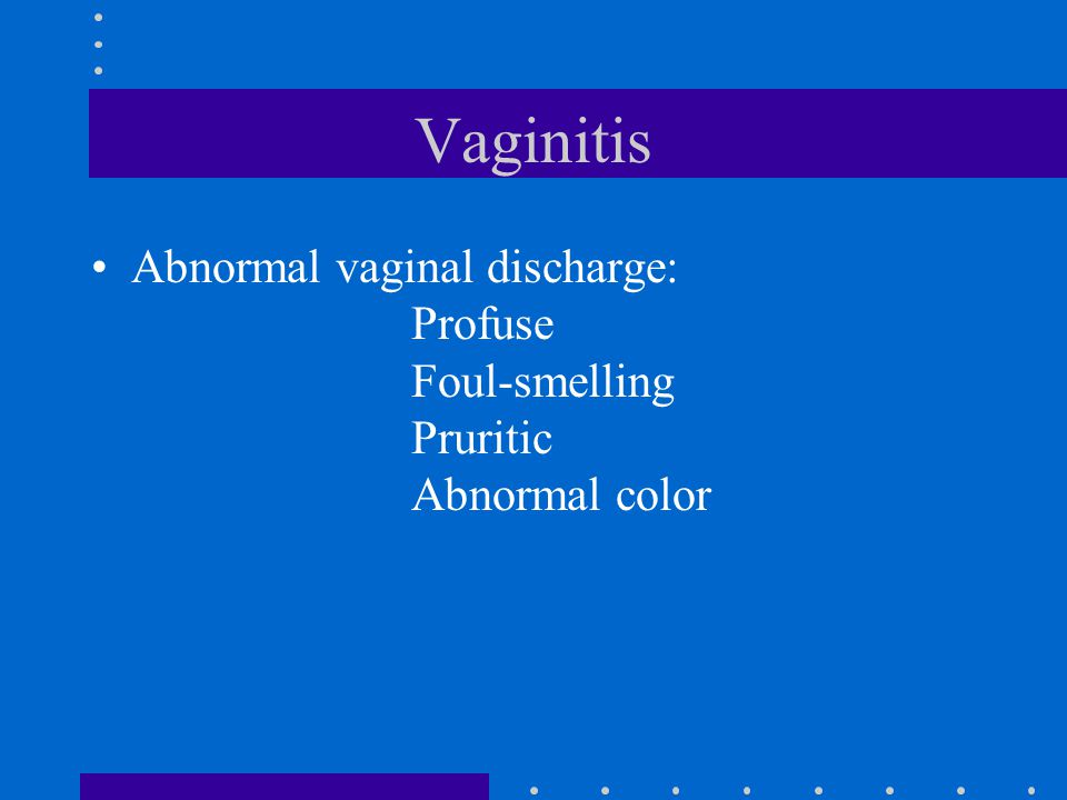 Vaginitis Abnormal vaginal discharge: Profuse Foul-smelling Pruritic Abnormal color.