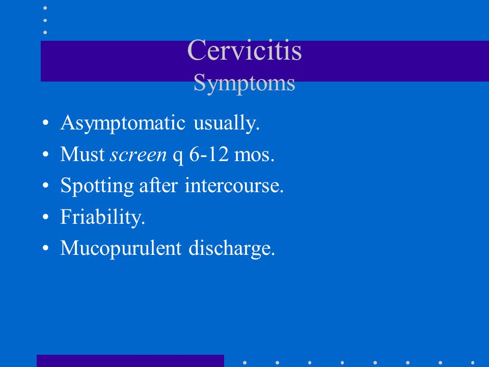 Cervicitis Symptoms Asymptomatic usually. Must screen q 6-12 mos.
