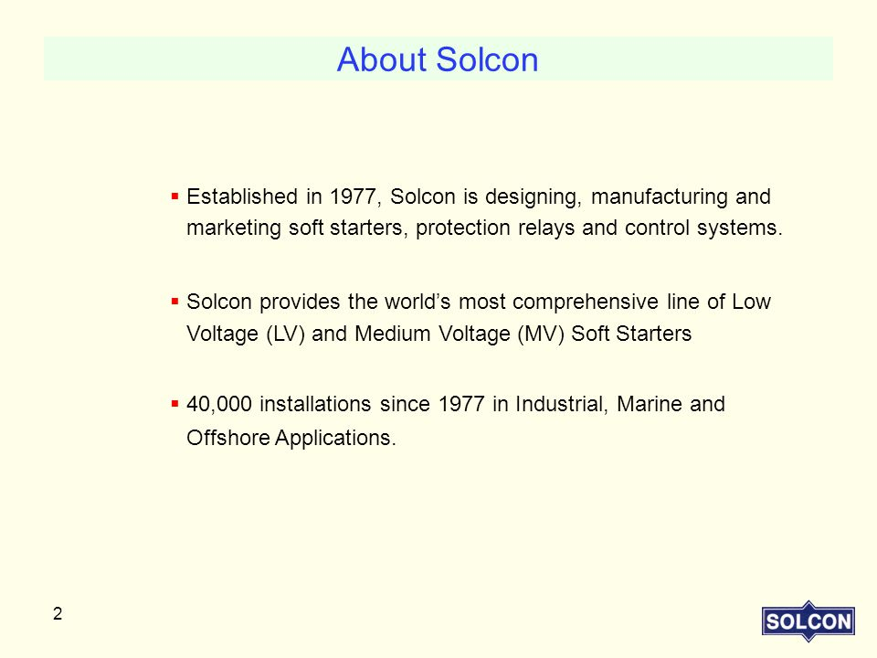About Solcon Established in 1977, Solcon is designing, manufacturing and marketing soft starters, protection relays and control systems.