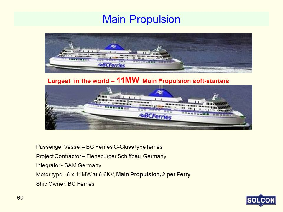 Main Propulsion Largest in the world – 11MW Main Propulsion soft-starters. Passenger Vessel – BC Ferries C-Class type ferries.
