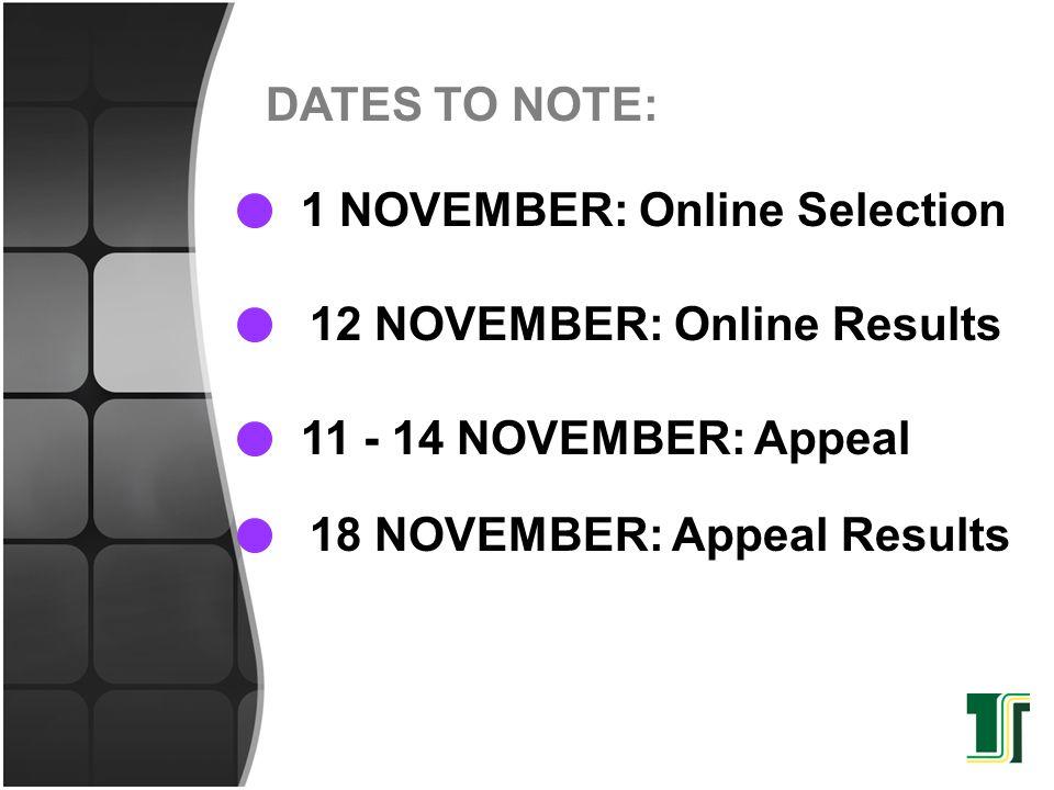 DATES TO NOTE: 1 NOVEMBER: Online Selection. 12 NOVEMBER: Online Results. 11 - 14 NOVEMBER: Appeal.