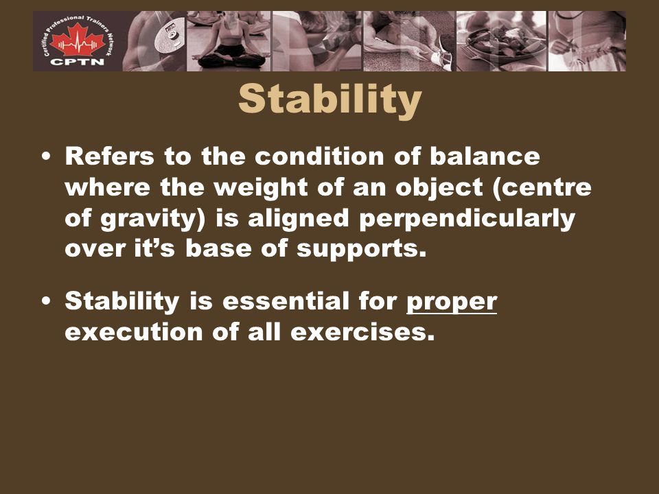 Stability Refers to the condition of balance where the weight of an object (centre of gravity) is aligned perpendicularly over it's base of supports.