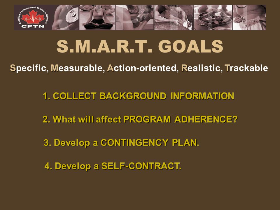 S.M.A.R.T. GOALS Specific, Measurable, Action-oriented, Realistic, Trackable. 1. COLLECT BACKGROUND INFORMATION.